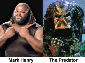 Yep, Mark Henry looks like a big fat Predator. It really is time he got rid of the dreads, his hairline just isn't up to it.